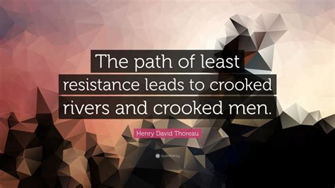 "Henry David Thoreau Quote: ""The path of least resistance"