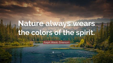 "Ralph Waldo Emerson Quote: ""Nature always wears the colors"
